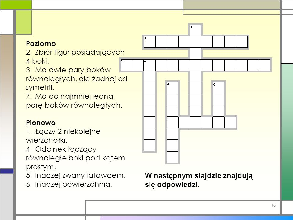 Poziomo 2. Zbiór figur posiadających 4 boki. 3. Ma dwie pary boków równoległych, ale żadnej osi symetrii.