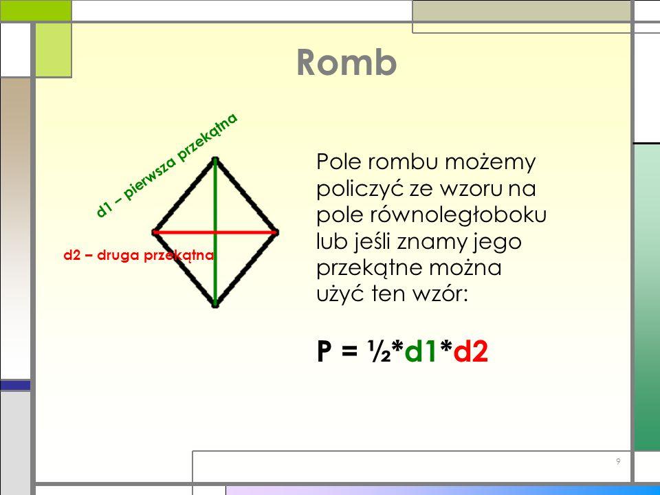 Romb Pole rombu możemy policzyć ze wzoru na pole równoległoboku lub jeśli znamy jego przekątne można użyć ten wzór: