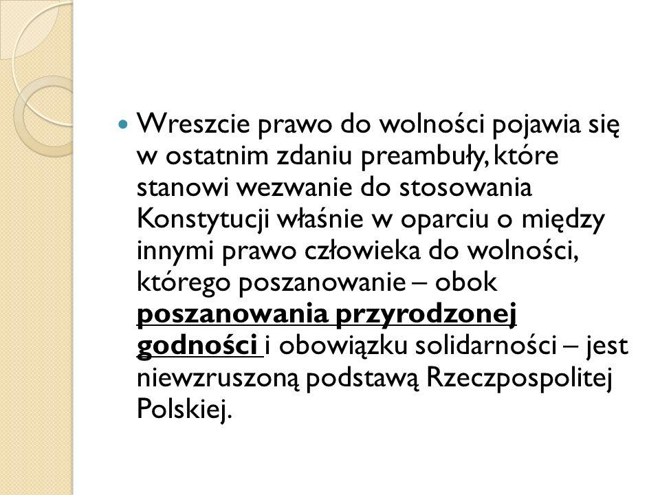 Wreszcie prawo do wolności pojawia się w ostatnim zdaniu preambuły, które stanowi wezwanie do stosowania Konstytucji właśnie w oparciu o między innymi prawo człowieka do wolności, którego poszanowanie – obok poszanowania przyrodzonej godności i obowiązku solidarności – jest niewzruszoną podstawą Rzeczpospolitej Polskiej.