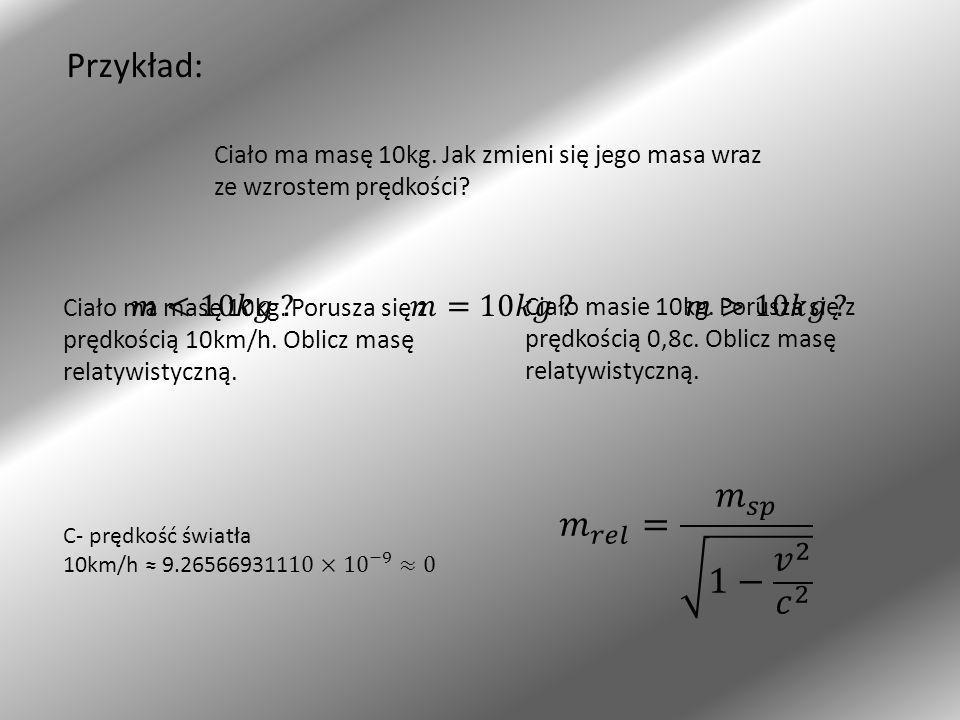 Przykład: 𝑚 𝑟𝑒𝑙 = 𝑚 𝑠𝑝 1− 𝑣 2 𝑐 2 𝑚<10𝑘𝑔 𝑚=10𝑘𝑔 𝑚>10𝑘𝑔