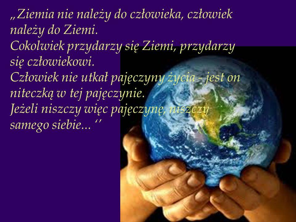 """""""Ziemia nie należy do człowieka, człowiek należy do Ziemi"""