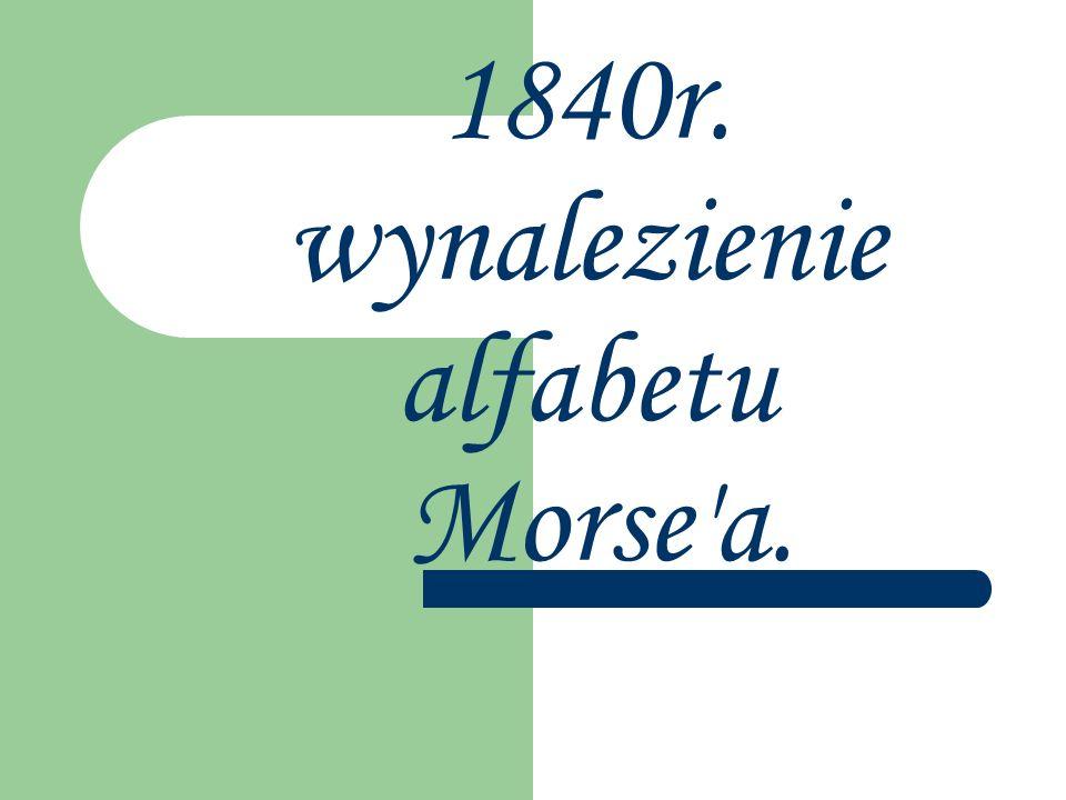 1840r. wynalezienie alfabetu Morse a.