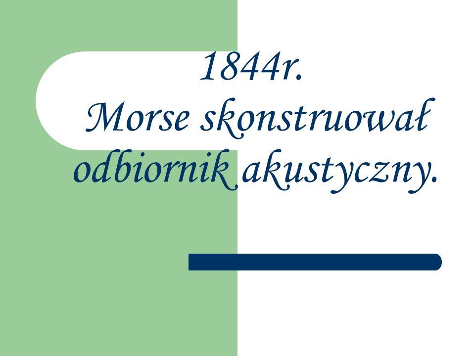 1844r. Morse skonstruował odbiornik akustyczny.