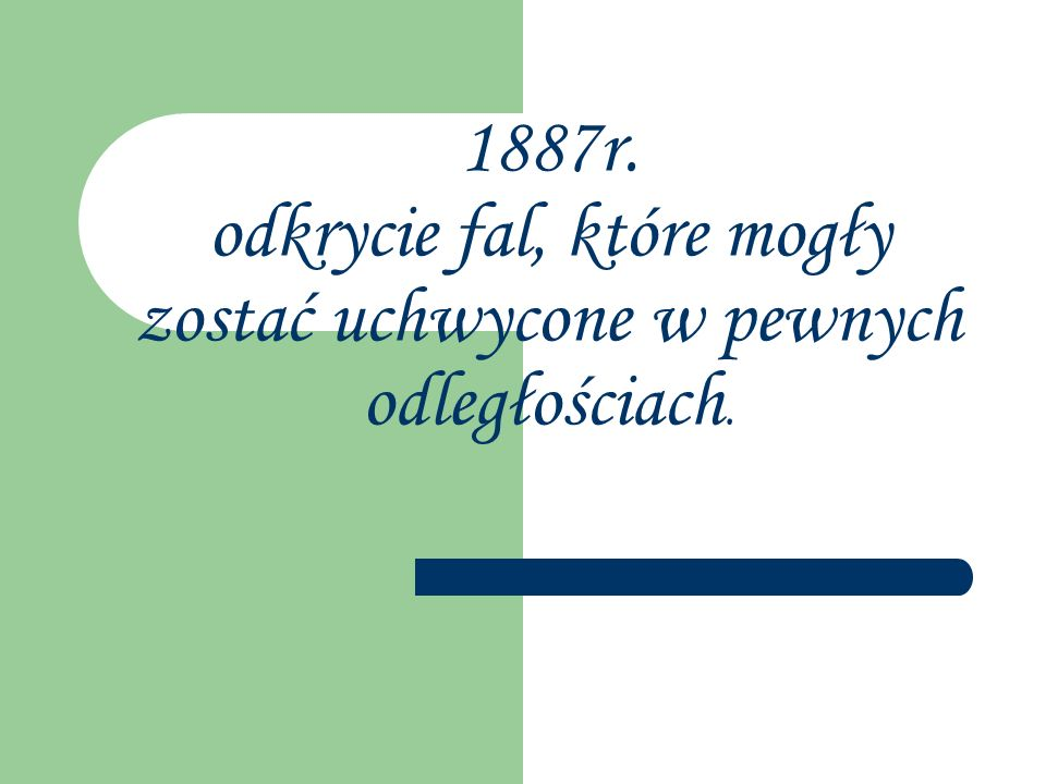 1887r. odkrycie fal, które mogły zostać uchwycone w pewnych odległościach.