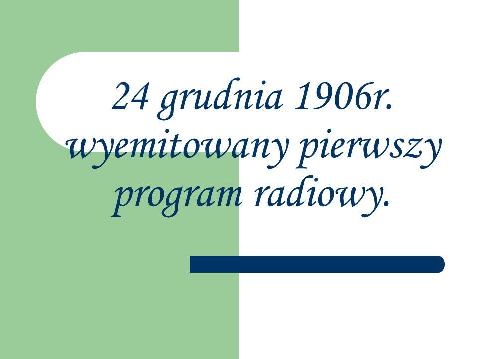 24 grudnia 1906r. wyemitowany pierwszy program radiowy.