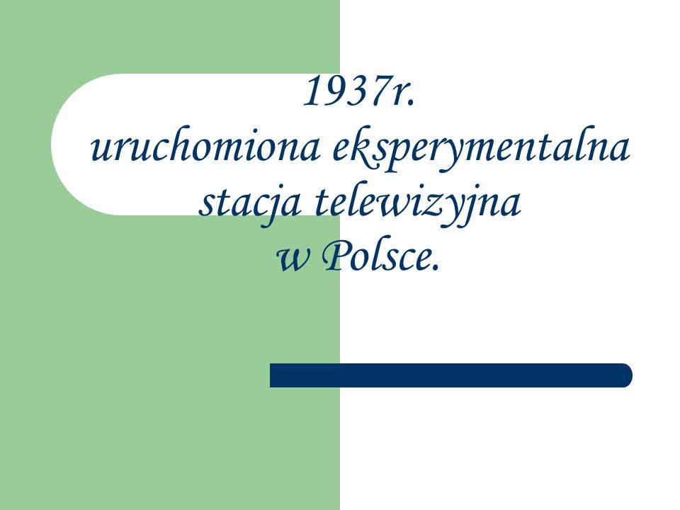 1937r. uruchomiona eksperymentalna stacja telewizyjna w Polsce.