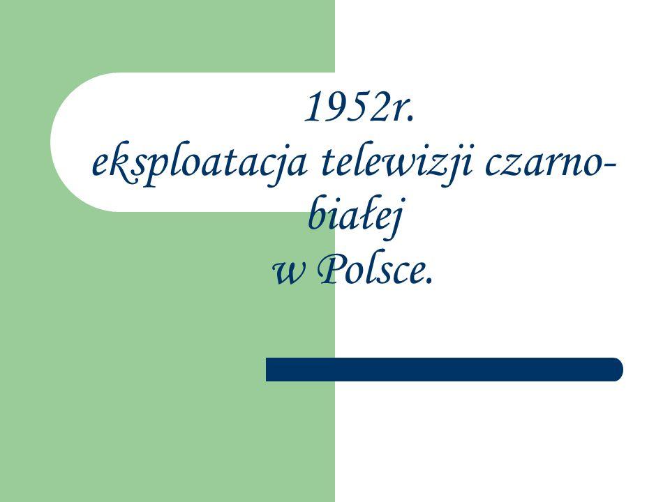 1952r. eksploatacja telewizji czarno-białej w Polsce.