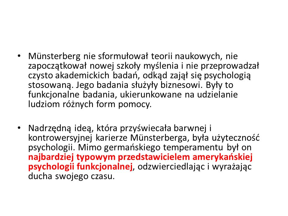Münsterberg nie sformułował teorii naukowych, nie zapoczątkował nowej szkoły myślenia i nie przeprowadzał czysto akademickich badań, odkąd zajął się psychologią stosowaną. Jego badania służyły biznesowi. Były to funkcjonalne badania, ukierunkowane na udzielanie ludziom różnych form pomocy.