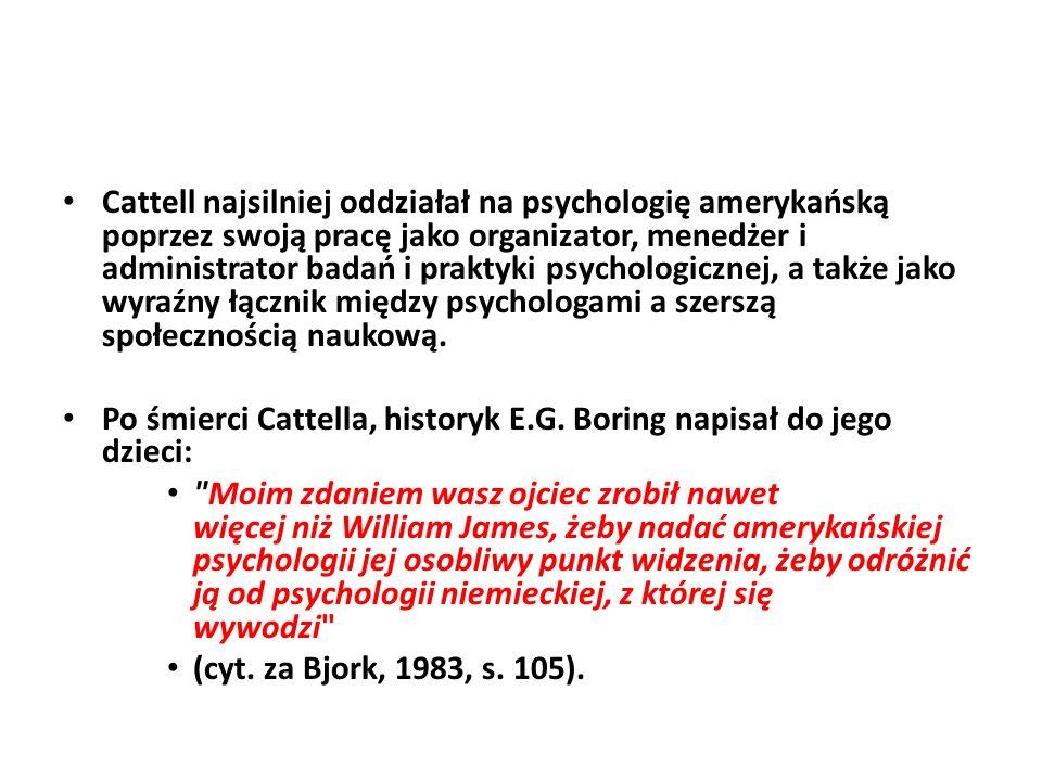 Cattell najsilniej oddziałał na psychologię amerykańską poprzez swoją pracę jako organizator, menedżer i administrator badań i praktyki psychologicznej, a także jako wyraźny łącznik między psychologami a szerszą społecznością naukową.