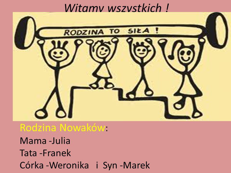 Witamy wszystkich ! Rodzina Nowaków: Mama -Julia Tata -Franek
