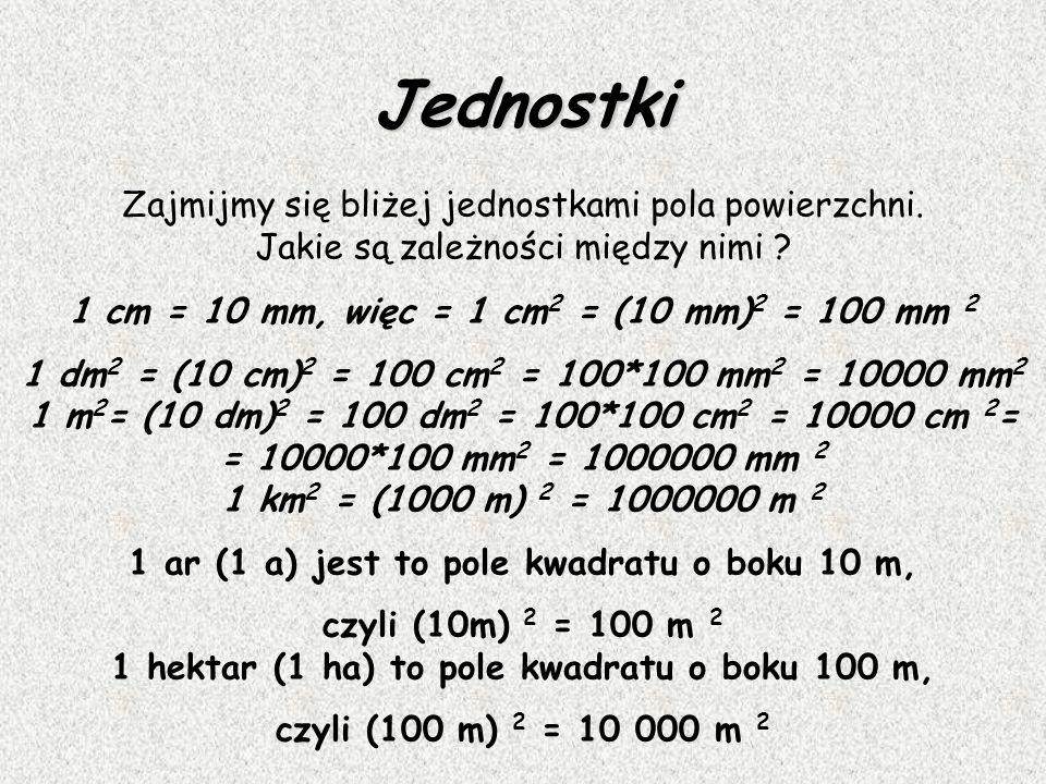 Jednostki Zajmijmy się bliżej jednostkami pola powierzchni. Jakie są zależności między nimi 1 cm = 10 mm, więc = 1 cm2 = (10 mm)2 = 100 mm 2.