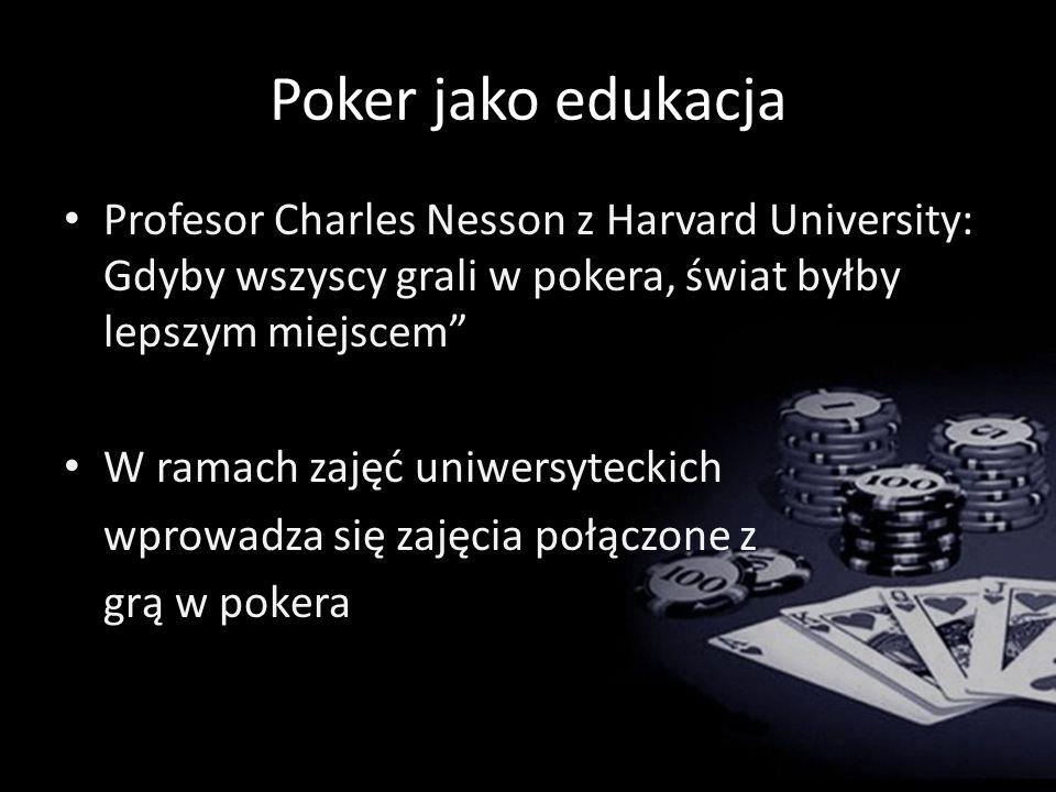 Poker jako edukacja Profesor Charles Nesson z Harvard University: Gdyby wszyscy grali w pokera, świat byłby lepszym miejscem