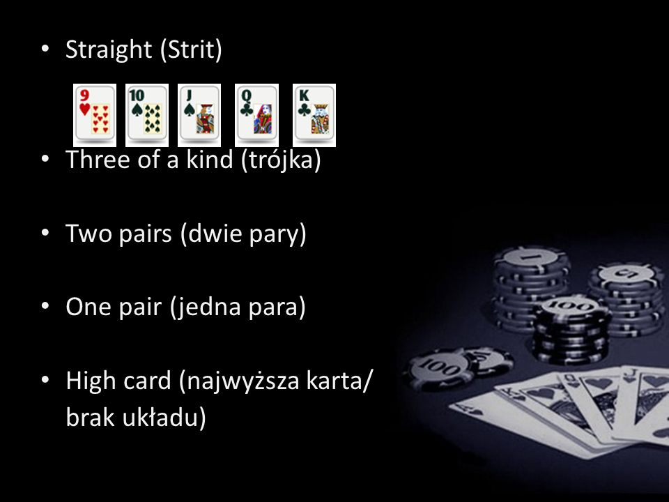 Straight (Strit) Three of a kind (trójka) Two pairs (dwie pary) One pair (jedna para) High card (najwyższa karta/