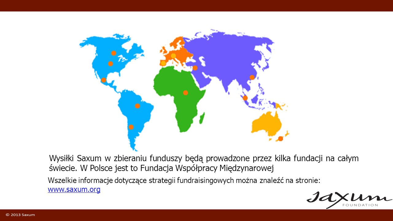Wysiłki Saxum w zbieraniu funduszy będą prowadzone przez kilka fundacji na całym świecie. W Polsce jest to Fundacja Współpracy Międzynarowej