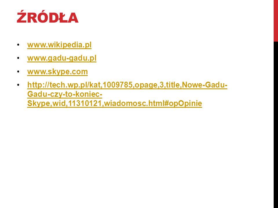 ŹRÓDŁA www.wikipedia.pl www.gadu-gadu.pl www.skype.com