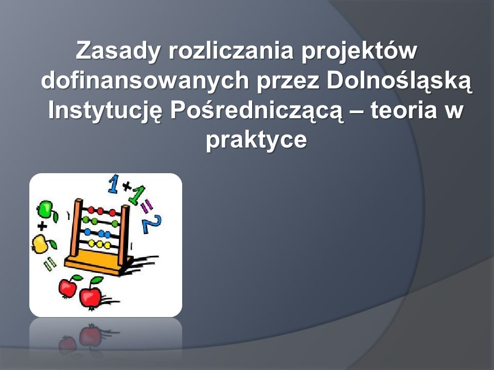 Zasady rozliczania projektów dofinansowanych przez Dolnośląską Instytucję Pośredniczącą – teoria w praktyce