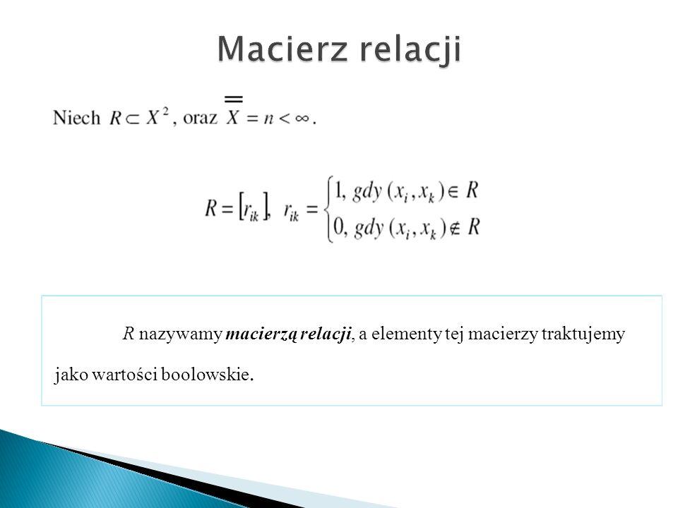 Macierz relacji R nazywamy macierzą relacji, a elementy tej macierzy traktujemy jako wartości boolowskie.