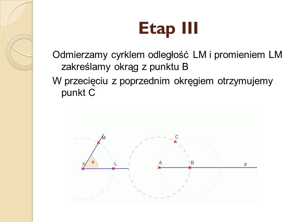 Etap III Odmierzamy cyrklem odległość LM i promieniem LM zakreślamy okrąg z punktu B.