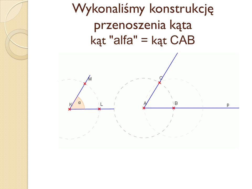 Wykonaliśmy konstrukcję przenoszenia kąta kąt alfa = kąt CAB
