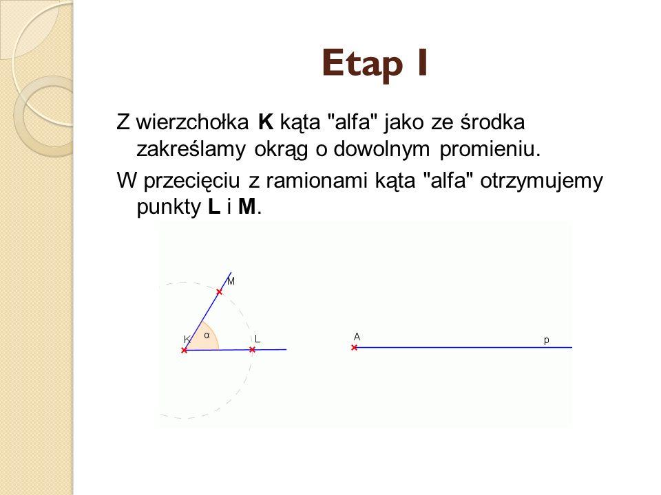 Etap I Z wierzchołka K kąta alfa jako ze środka zakreślamy okrąg o dowolnym promieniu.