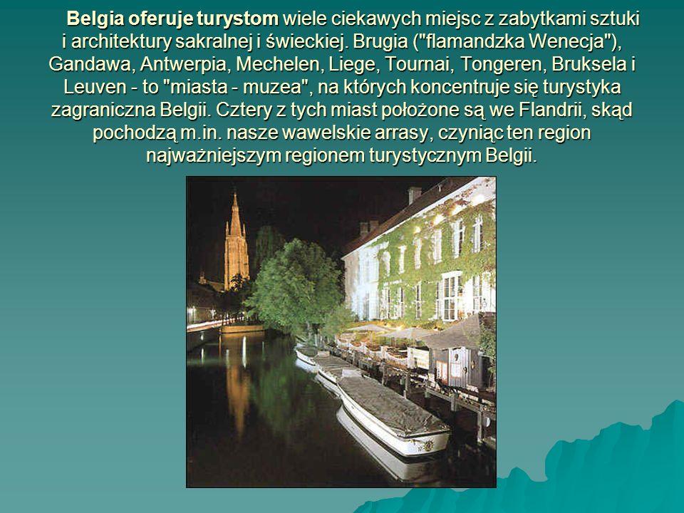 Turystyka Belgia oferuje turystom wiele ciekawych miejsc z zabytkami sztuki i architektury sakralnej i świeckiej. Brugia ( flamandzka Wenecja ), Gandawa, Antwerpia, Mechelen, Liege, Tournai, Tongeren, Bruksela i Leuven - to miasta - muzea , na których koncentruje się turystyka zagraniczna Belgii. Cztery z tych miast położone są we Flandrii, skąd pochodzą m.in. nasze wawelskie arrasy, czyniąc ten region najważniejszym regionem turystycznym Belgii.