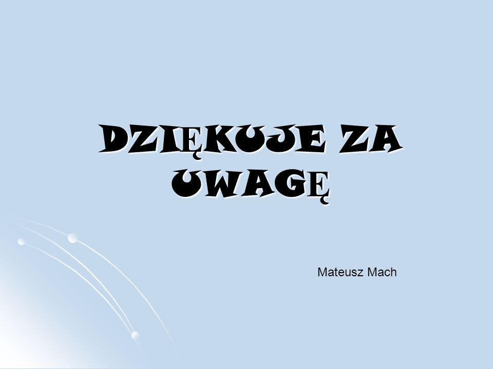 DZIĘKUJE ZA UWAGĘ Mateusz Mach