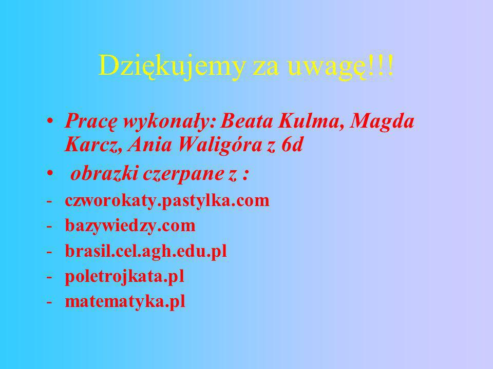 Dziękujemy za uwagę!!! Pracę wykonały: Beata Kulma, Magda Karcz, Ania Waligóra z 6d. obrazki czerpane z :