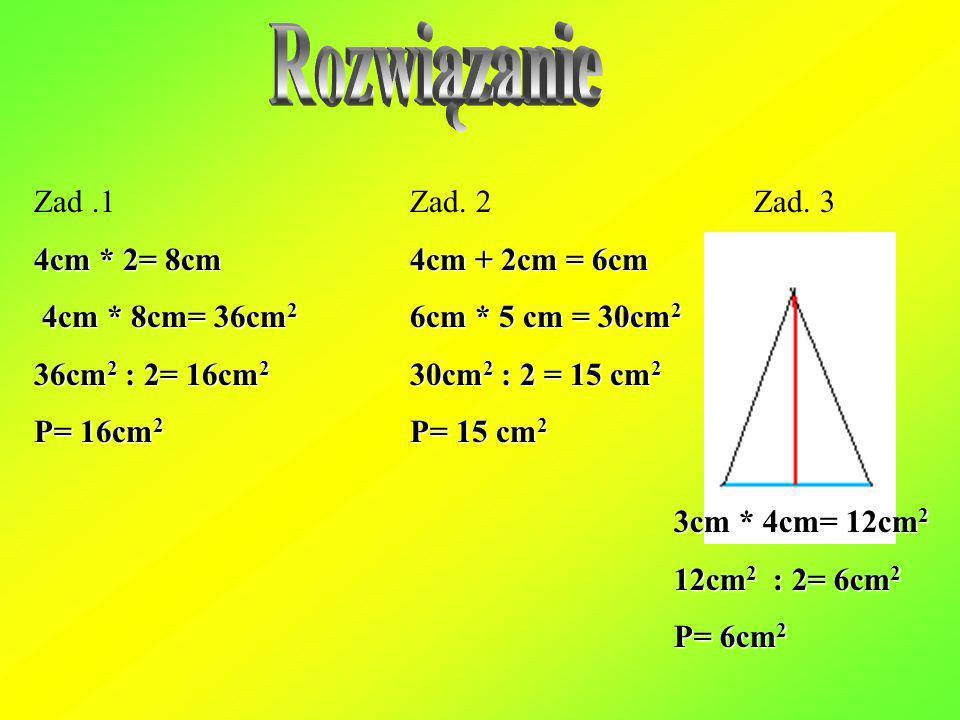 Rozwiązanie Zad .1 4cm * 2= 8cm 4cm * 8cm= 36cm2 36cm2 : 2= 16cm2