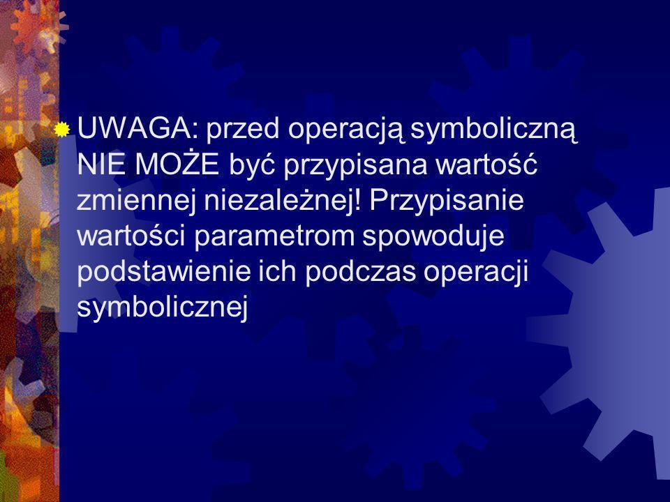 UWAGA: przed operacją symboliczną NIE MOŻE być przypisana wartość zmiennej niezależnej.