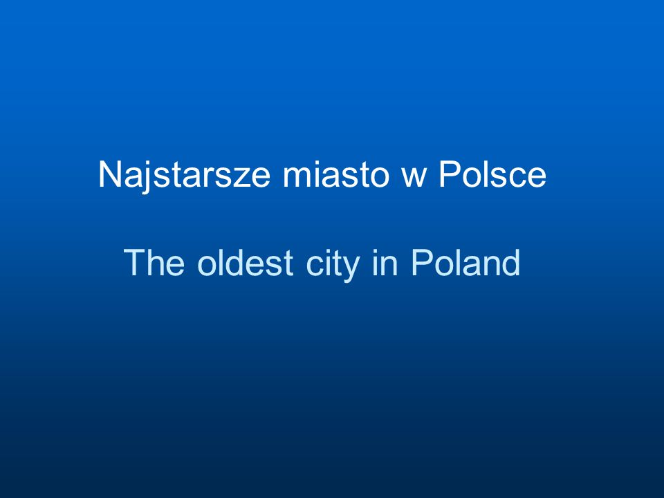 Najstarsze miasto w Polsce The oldest city in Poland