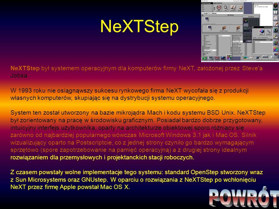 NeXTStep NeXTStep był systemem operacyjnym dla komputerów firmy NeXT, założonej przez Steve a Jobsa.
