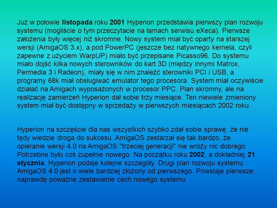 Już w połowie listopada roku 2001 Hyperion przedstawia pierwszy plan rozwoju systemu (mogliście o tym przeczytacie na łamach serwisu eXeca). Pierwsze założenia były więcej niż skromne. Nowy system miał być oparty na starszej wersji (AmigaOS 3.x), a pod PowerPC (jeszcze bez natywnego kernela, czyli zapewne z użyciem WarpUP) miało być przepisane Picasso96. Do systemu miało dojść kilka nowych sterowników do kart 3D (między innymi Matrox, Permedia 3 i Radeon), miały się w nim znaleźć sterowniki PCI i USB, a programy 68k miał obsługiwać emulator tego procesora. System miał oczywiście działać na Amigach wyposażonych w procesor PPC. Plan skromny, ale na realizację zamierzeń Hyperion dał sobie trzy miesiące. Ten niewiele zmieniony system miał być dostępny w sprzedaży w pierwszych miesiącach 2002 roku.