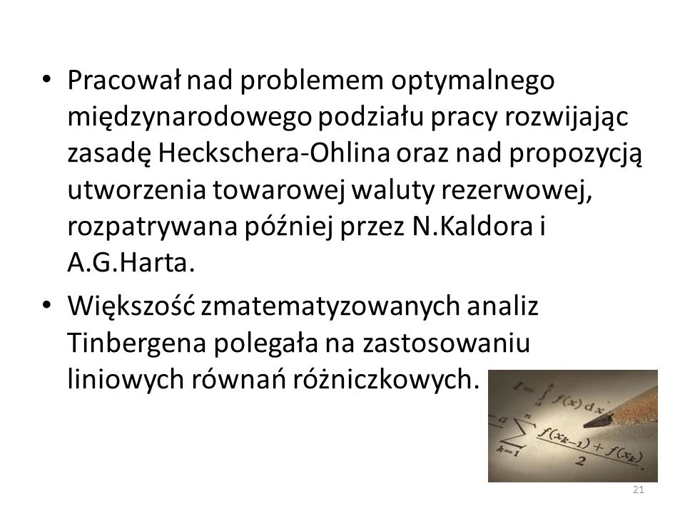 Pracował nad problemem optymalnego międzynarodowego podziału pracy rozwijając zasadę Heckschera-Ohlina oraz nad propozycją utworzenia towarowej waluty rezerwowej, rozpatrywana później przez N.Kaldora i A.G.Harta.