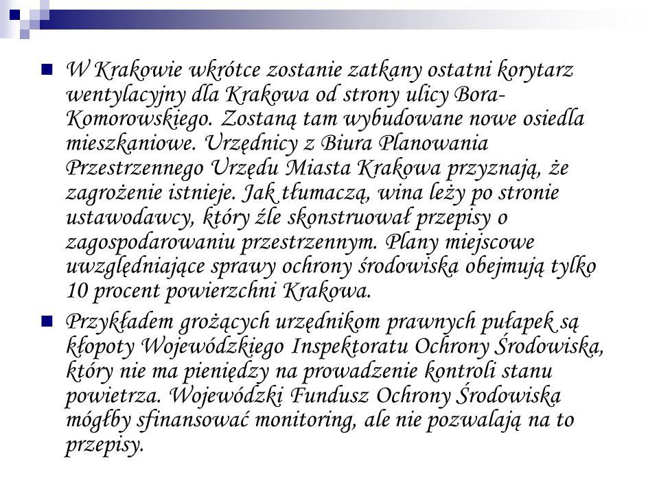 W Krakowie wkrótce zostanie zatkany ostatni korytarz wentylacyjny dla Krakowa od strony ulicy Bora-Komorowskiego. Zostaną tam wybudowane nowe osiedla mieszkaniowe. Urzędnicy z Biura Planowania Przestrzennego Urzędu Miasta Krakowa przyznają, że zagrożenie istnieje. Jak tłumaczą, wina leży po stronie ustawodawcy, który źle skonstruował przepisy o zagospodarowaniu przestrzennym. Plany miejscowe uwzględniające sprawy ochrony środowiska obejmują tylko 10 procent powierzchni Krakowa.