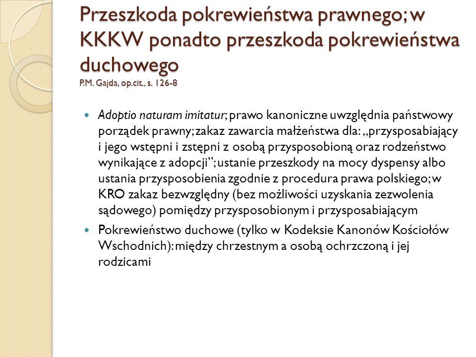 Przeszkoda pokrewieństwa prawnego; w KKKW ponadto przeszkoda pokrewieństwa duchowego P.M. Gajda, op.cit., s. 126-8