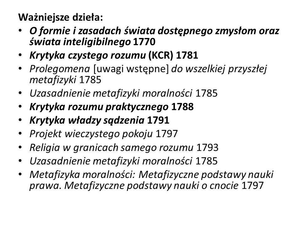 Ważniejsze dzieła:O formie i zasadach świata dostępnego zmysłom oraz świata inteligibilnego 1770. Krytyka czystego rozumu (KCR) 1781.