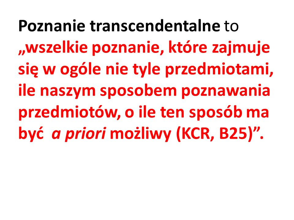 """Poznanie transcendentalne to """"wszelkie poznanie, które zajmuje się w ogóle nie tyle przedmiotami, ile naszym sposobem poznawania przedmiotów, o ile ten sposób ma być a priori możliwy (KCR, B25) ."""