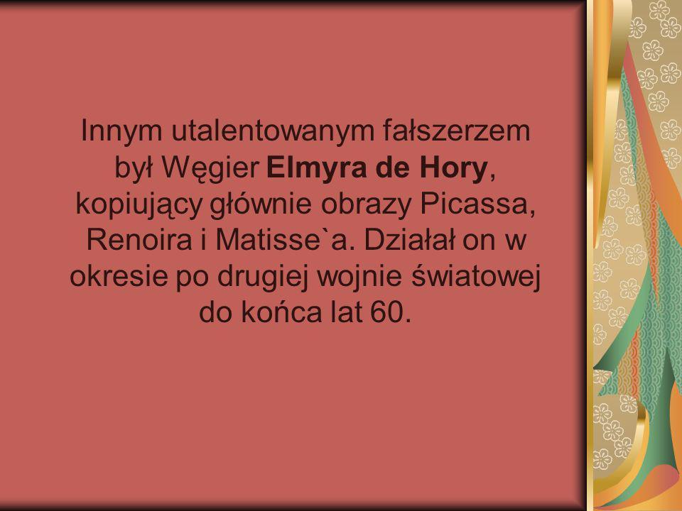 Innym utalentowanym fałszerzem był Węgier Elmyra de Hory, kopiujący głównie obrazy Picassa, Renoira i Matisse`a.