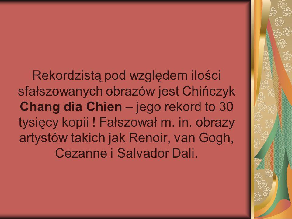 Rekordzistą pod względem ilości sfałszowanych obrazów jest Chińczyk Chang dia Chien – jego rekord to 30 tysięcy kopii .