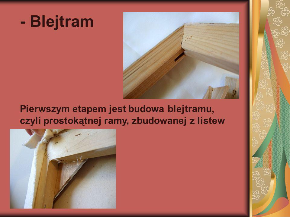 - Blejtram Pierwszym etapem jest budowa blejtramu, czyli prostokątnej ramy, zbudowanej z listew