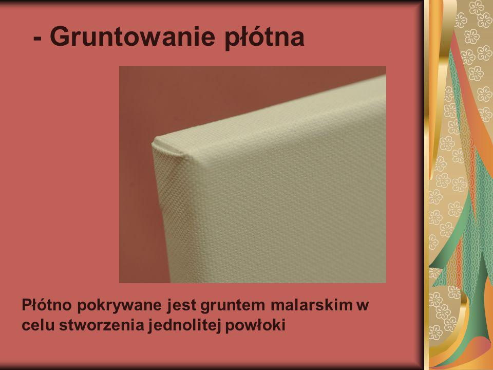- Gruntowanie płótna Płótno pokrywane jest gruntem malarskim w celu stworzenia jednolitej powłoki