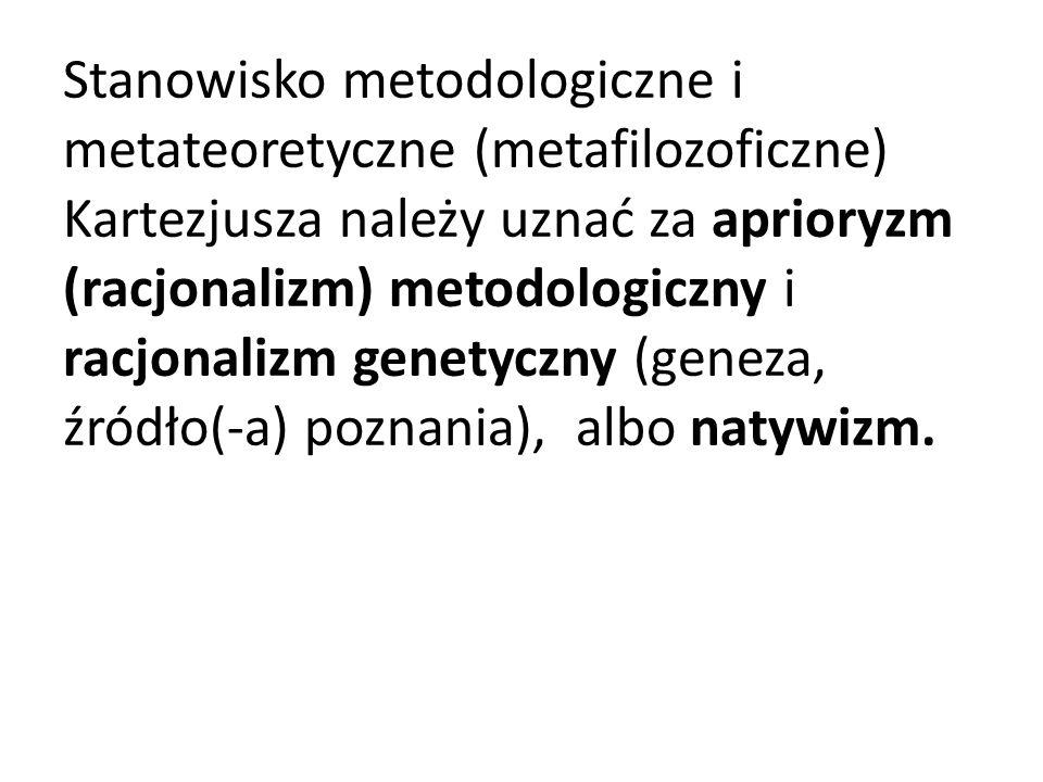 Stanowisko metodologiczne i metateoretyczne (metafilozoficzne) Kartezjusza należy uznać za aprioryzm (racjonalizm) metodologiczny i racjonalizm genetyczny (geneza, źródło(-a) poznania), albo natywizm.