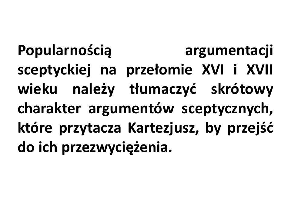 Popularnością argumentacji sceptyckiej na przełomie XVI i XVII wieku należy tłumaczyć skrótowy charakter argumentów sceptycznych, które przytacza Kartezjusz, by przejść do ich przezwyciężenia.