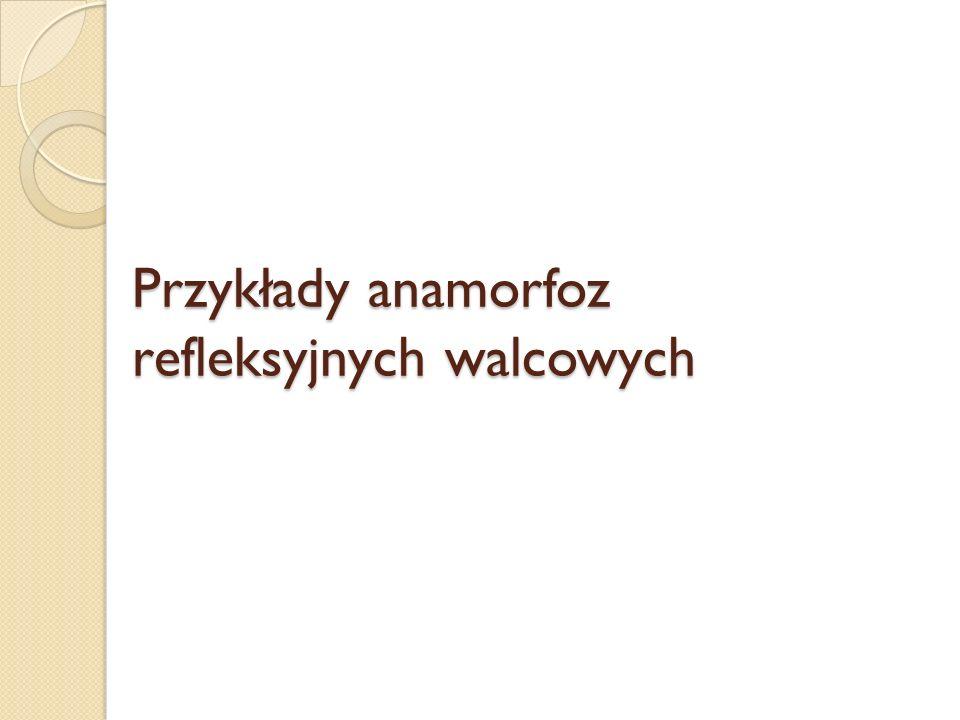 Przykłady anamorfoz refleksyjnych walcowych