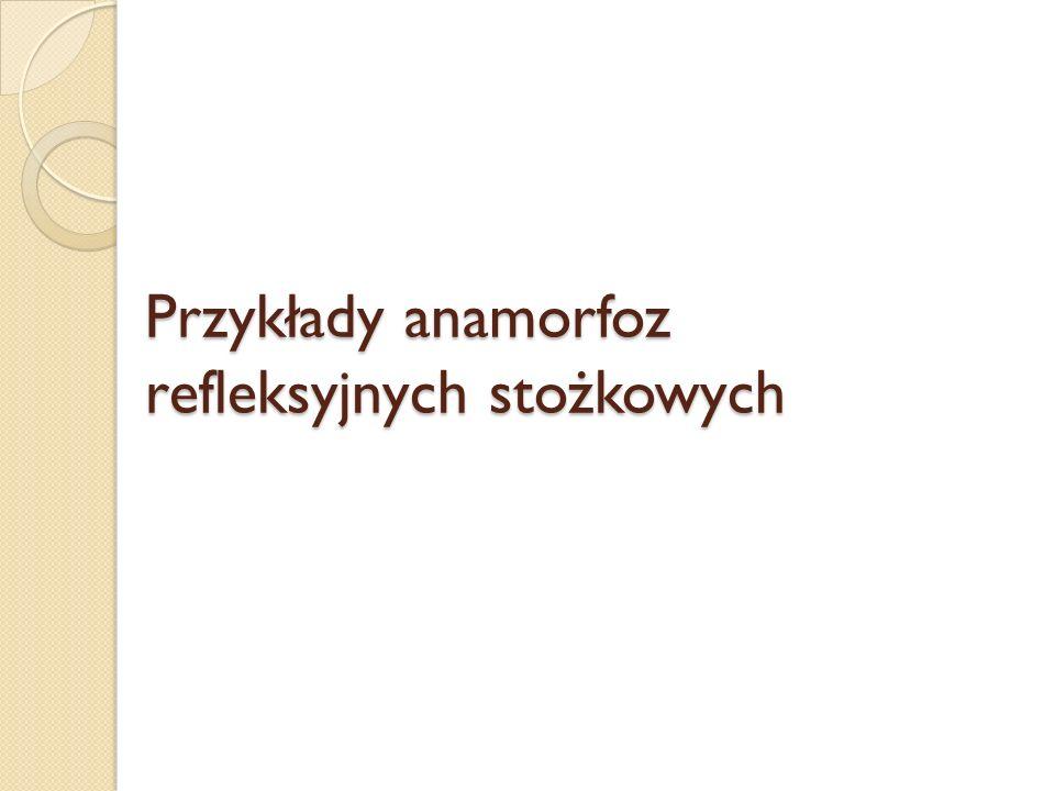 Przykłady anamorfoz refleksyjnych stożkowych