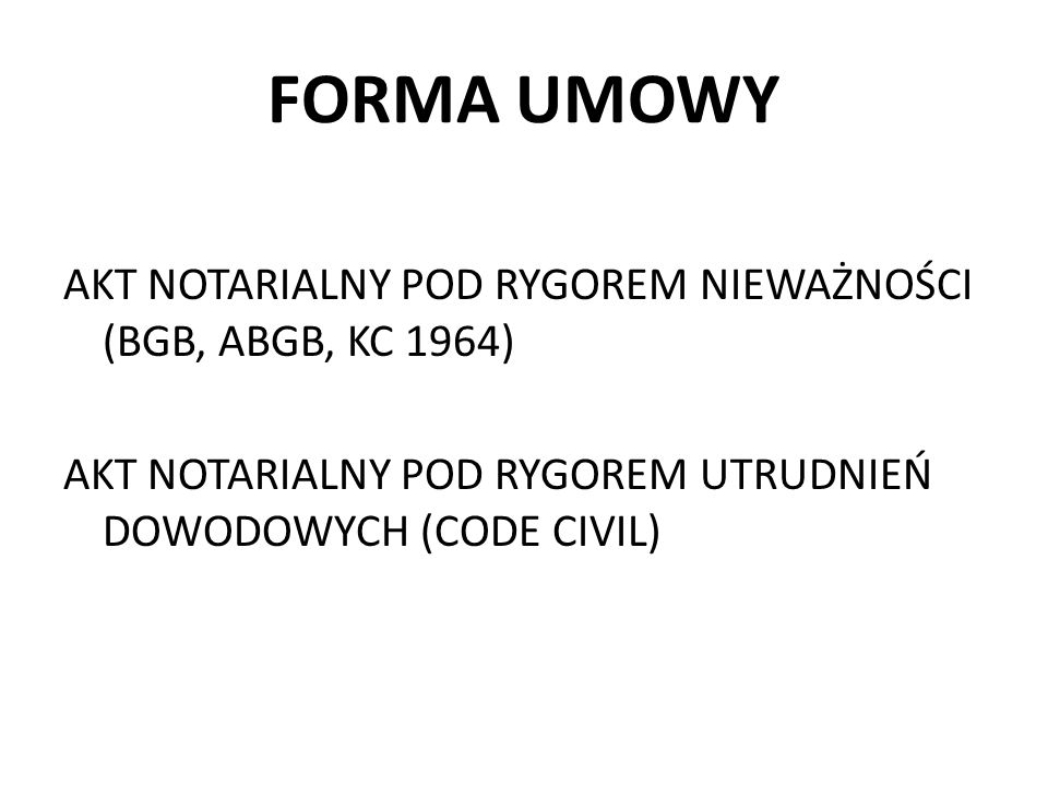 FORMA UMOWYAKT NOTARIALNY POD RYGOREM NIEWAŻNOŚCI (BGB, ABGB, KC 1964) AKT NOTARIALNY POD RYGOREM UTRUDNIEŃ DOWODOWYCH (CODE CIVIL)