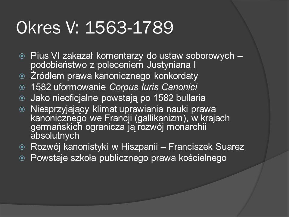 Okres V: 1563-1789 Pius VI zakazał komentarzy do ustaw soborowych – podobieństwo z poleceniem Justyniana I.