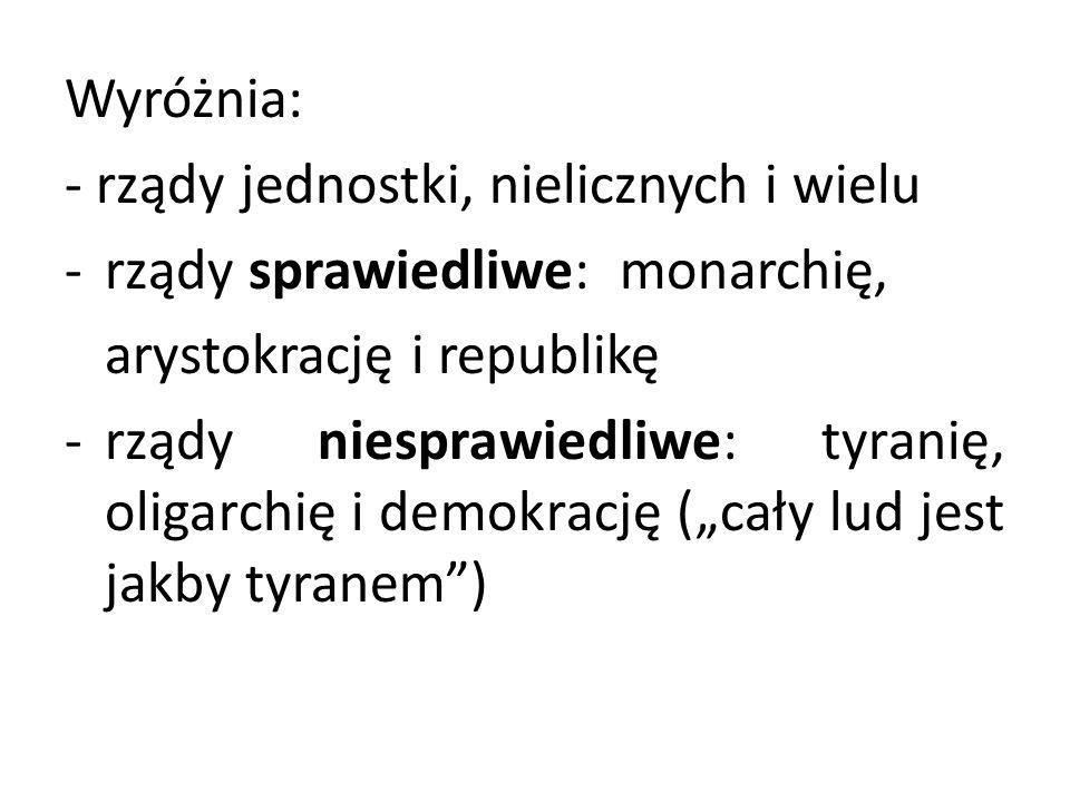 Wyróżnia:- rządy jednostki, nielicznych i wielu. rządy sprawiedliwe: monarchię, arystokrację i republikę.