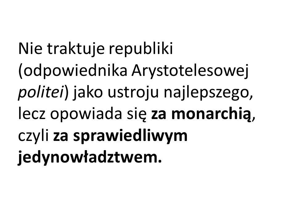 Nie traktuje republiki (odpowiednika Arystotelesowej politei) jako ustroju najlepszego, lecz opowiada się za monarchią, czyli za sprawiedliwym jedynowładztwem.