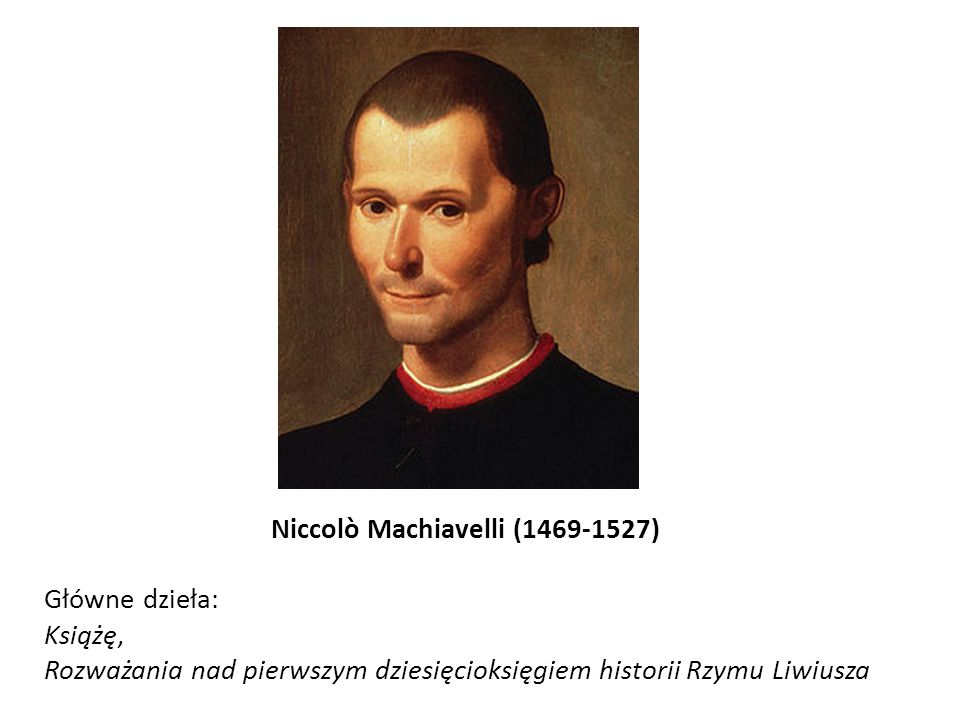 Niccolò Machiavelli (1469-1527) Główne dzieła: Książę, Rozważania nad pierwszym dziesięcioksięgiem historii Rzymu Liwiusza